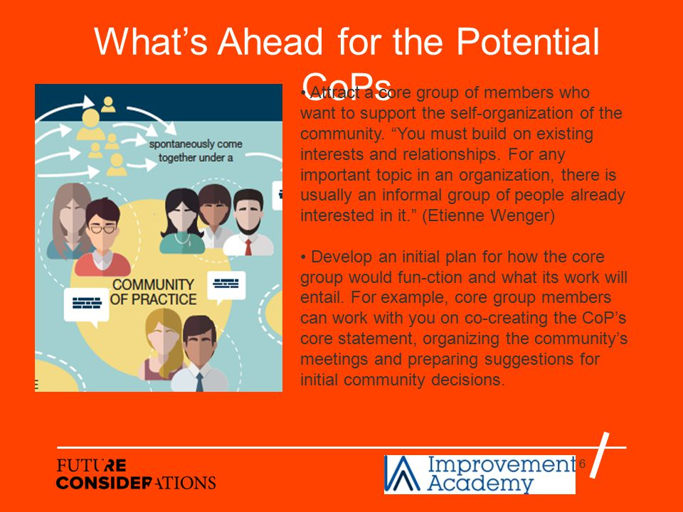 6 What's Ahead for the Potential CoPs Attract a core group of members who want to support the self-organization of the community.