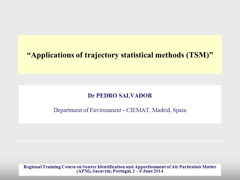 """""""Applications of trajectory statistical methods (TSM)"""" Dr PEDRO SALVADOR Department of Environment - CIEMAT, Madrid, Spain Regional Training Course on"""