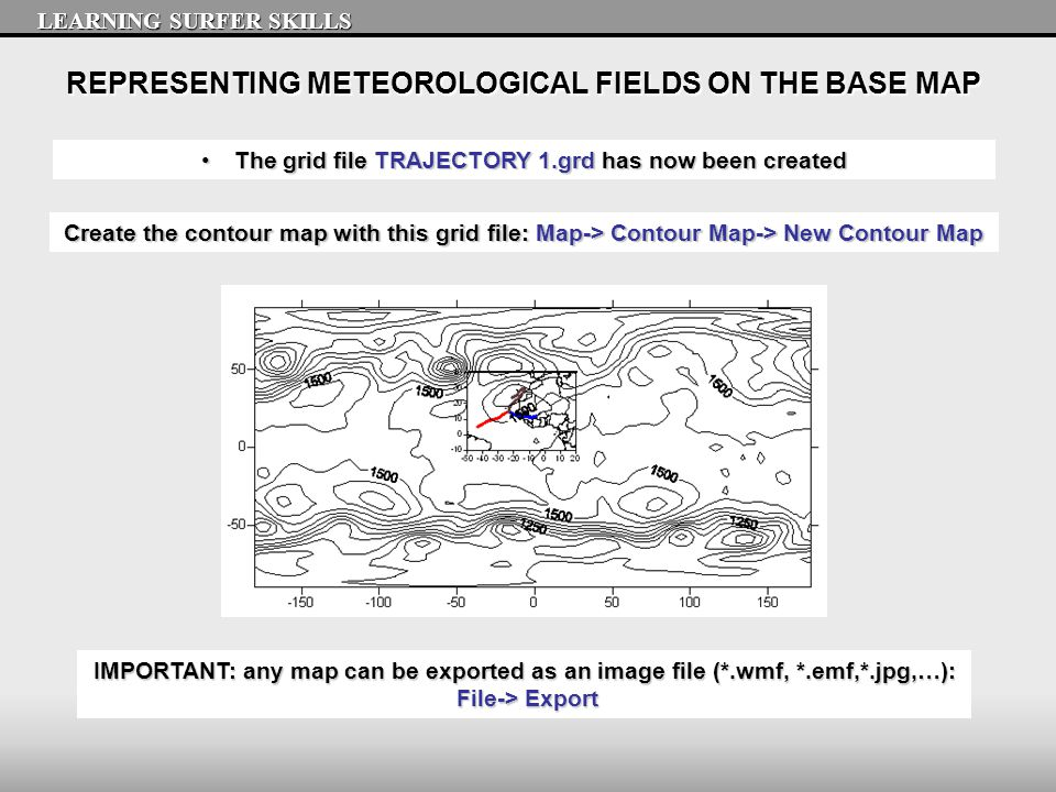 REPRESENTING METEOROLOGICAL FIELDS ON THE BASE MAP LEARNING SURFER SKILLS The grid file TRAJECTORY 1.grd has now been createdThe grid file TRAJECTORY 1.grd has now been created Create the contour map with this grid file: Map-> Contour Map-> New Contour Map IMPORTANT: any map can be exported as an image file (*.wmf, *.emf,*.jpg,…): File-> Export File-> Export