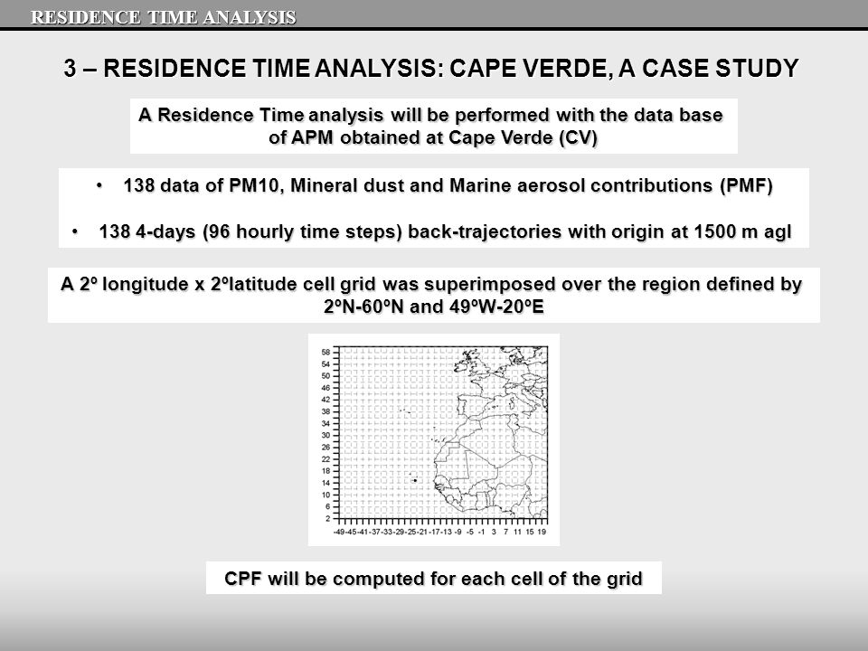 3 – RESIDENCE TIME ANALYSIS: CAPE VERDE, A CASE STUDY A Residence Time analysis will be performed with the data base of APM obtained at Cape Verde (CV) 138 data of PM10, Mineral dust and Marine aerosol contributions (PMF)138 data of PM10, Mineral dust and Marine aerosol contributions (PMF) 138 4-days (96 hourly time steps) back-trajectories with origin at 1500 m agl138 4-days (96 hourly time steps) back-trajectories with origin at 1500 m agl CPF will be computed for each cell of the grid A 2º longitude x 2ºlatitude cell grid was superimposed over the region defined by 2ºN-60ºN and 49ºW-20ºE RESIDENCE TIME ANALYSIS