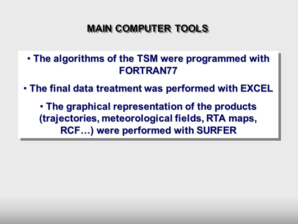 The algorithms of the TSM were programmed with FORTRAN77 The algorithms of the TSM were programmed with FORTRAN77 The final data treatment was performed with EXCEL The final data treatment was performed with EXCEL The graphical representation of the products (trajectories, meteorological fields, RTA maps, RCF…) were performed with SURFER The graphical representation of the products (trajectories, meteorological fields, RTA maps, RCF…) were performed with SURFER The algorithms of the TSM were programmed with FORTRAN77 The algorithms of the TSM were programmed with FORTRAN77 The final data treatment was performed with EXCEL The final data treatment was performed with EXCEL The graphical representation of the products (trajectories, meteorological fields, RTA maps, RCF…) were performed with SURFER The graphical representation of the products (trajectories, meteorological fields, RTA maps, RCF…) were performed with SURFER MAIN COMPUTER TOOLS
