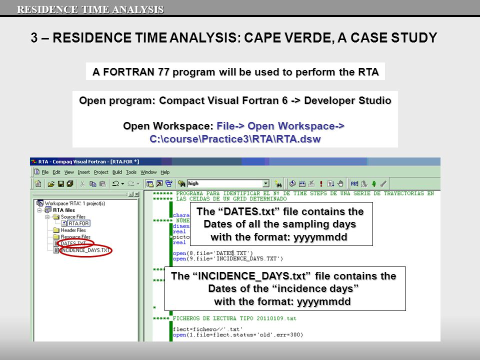 3 – RESIDENCE TIME ANALYSIS: CAPE VERDE, A CASE STUDY A FORTRAN 77 program will be used to perform the RTA RESIDENCE TIME ANALYSIS Open program: Compact Visual Fortran 6 -> Developer Studio Open Workspace: File-> Open Workspace-> C:\course\Practice3\RTA\RTA.dsw The INCIDENCE_DAYS.txt file contains the Dates of the incidence days with the format: yyyymmdd The DATES.txt file contains the Dates of all the sampling days with the format: yyyymmdd