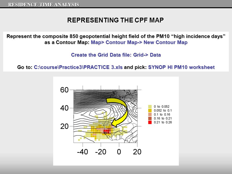 REPRESENTING THE CPF MAP RESIDENCE TIME ANALYSIS Represent the composite 850 geopotential height field of the PM10 high incidence days as a Contour Map: Map> Contour Map-> New Contour Map Create the Grid Data file: Grid-> Data Go to: C:\course\Practice3\PRACTICE 3.xls and pick: SYNOP HI PM10 worksheet