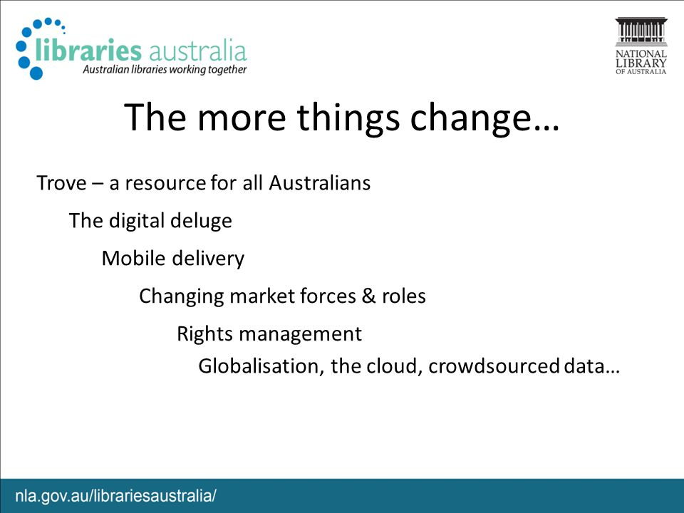 The more things change… Globalisation, the cloud, crowdsourced data… Trove – a resource for all Australians The digital deluge Changing market forces & roles Rights management Mobile delivery