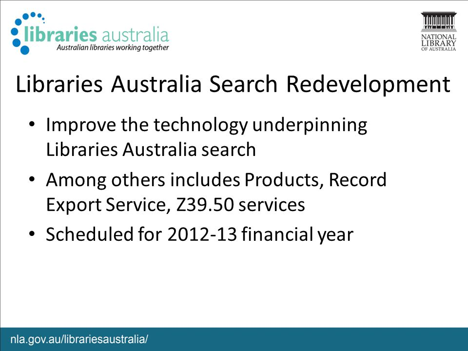 Libraries Australia Search Redevelopment Improve the technology underpinning Libraries Australia search Among others includes Products, Record Export Service, Z39.50 services Scheduled for 2012-13 financial year