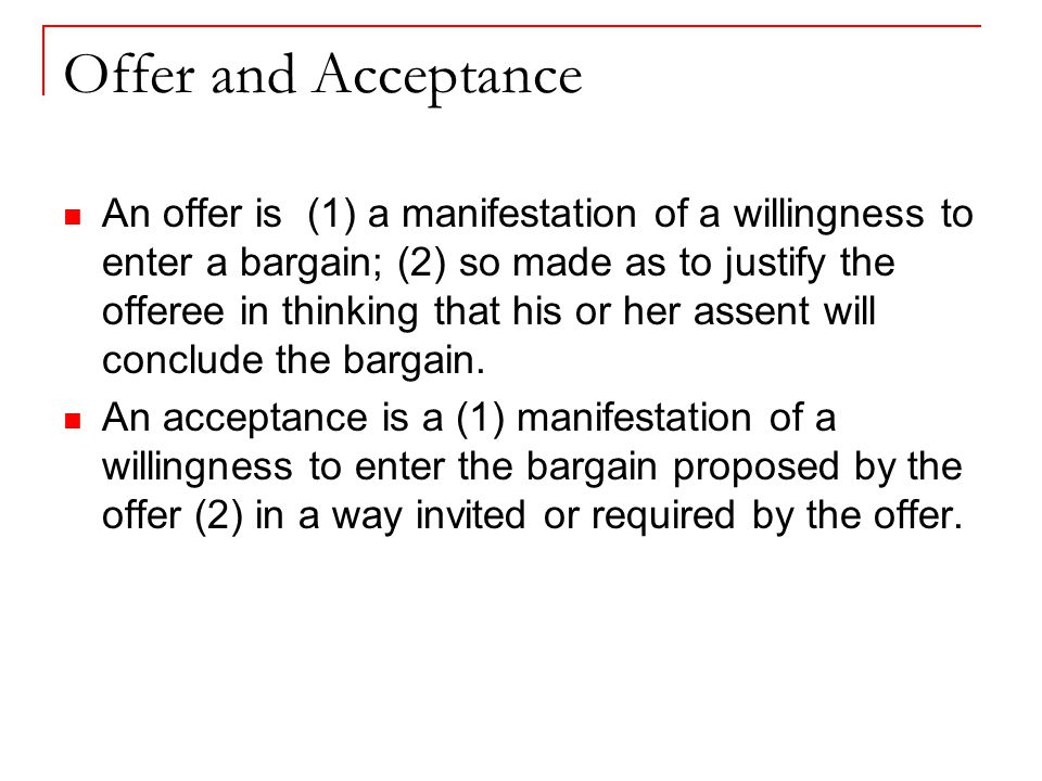 Offer and Acceptance An offer is (1) a manifestation of a willingness to enter a bargain; (2) so made as to justify the offeree in thinking that his or her assent will conclude the bargain.