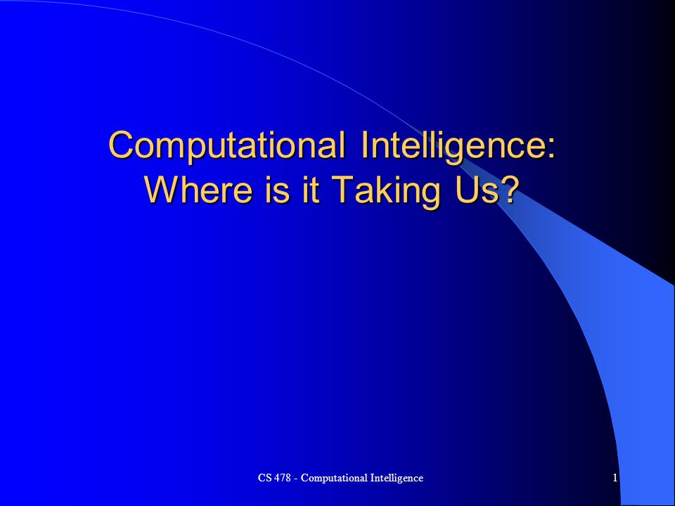CS 478 - Computational Intelligence1 Computational Intelligence: Where is it Taking Us