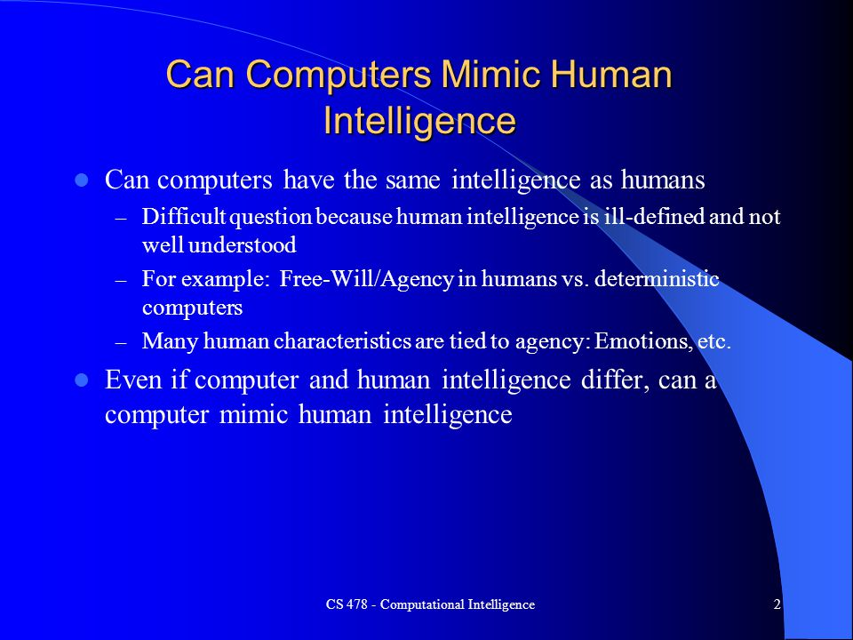 CS 478 - Computational Intelligence2 Can Computers Mimic Human Intelligence Can computers have the same intelligence as humans – Difficult question be
