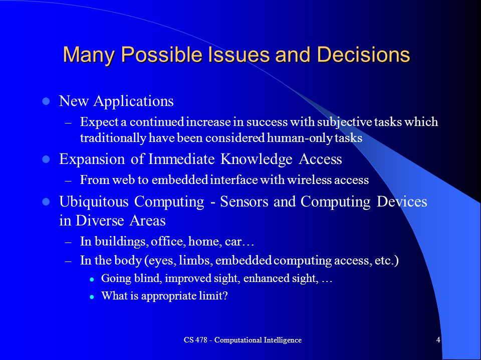 CS 478 - Computational Intelligence4 Many Possible Issues and Decisions New Applications – Expect a continued increase in success with subjective task