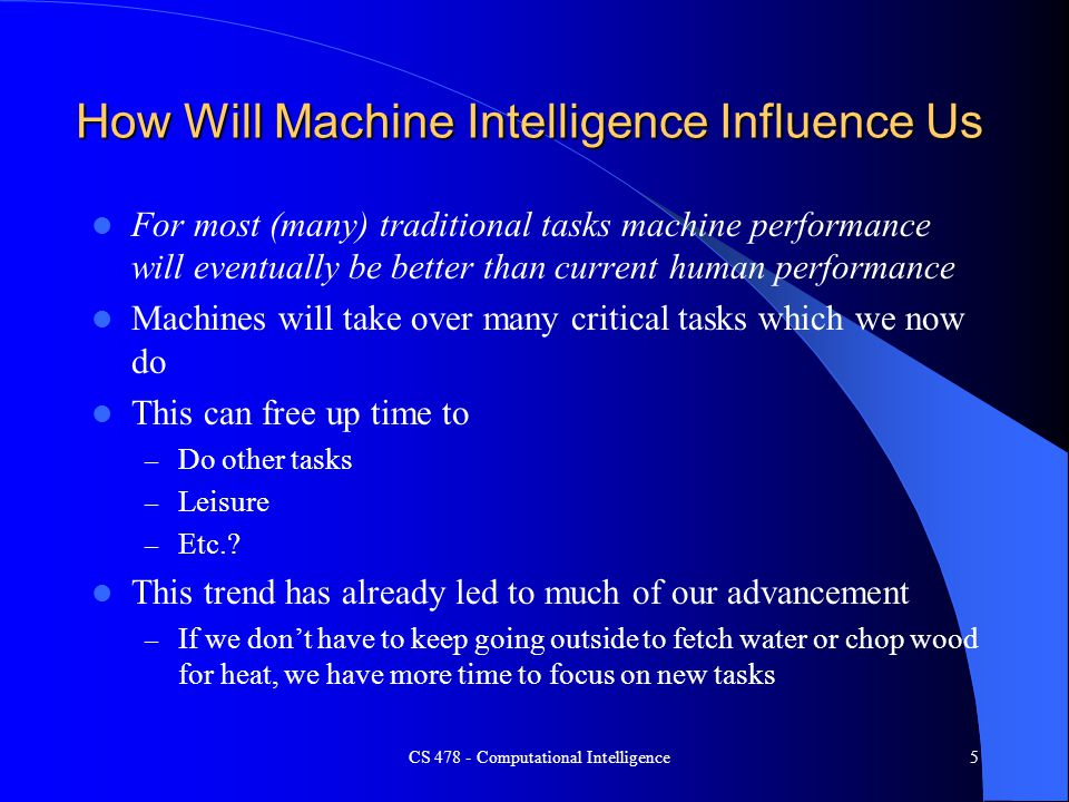 CS 478 - Computational Intelligence5 How Will Machine Intelligence Influence Us For most (many) traditional tasks machine performance will eventually
