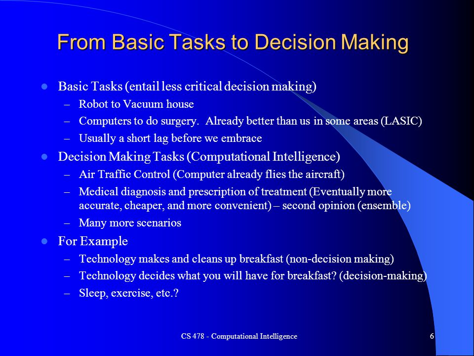 CS 478 - Computational Intelligence6 From Basic Tasks to Decision Making Basic Tasks (entail less critical decision making) – Robot to Vacuum house –