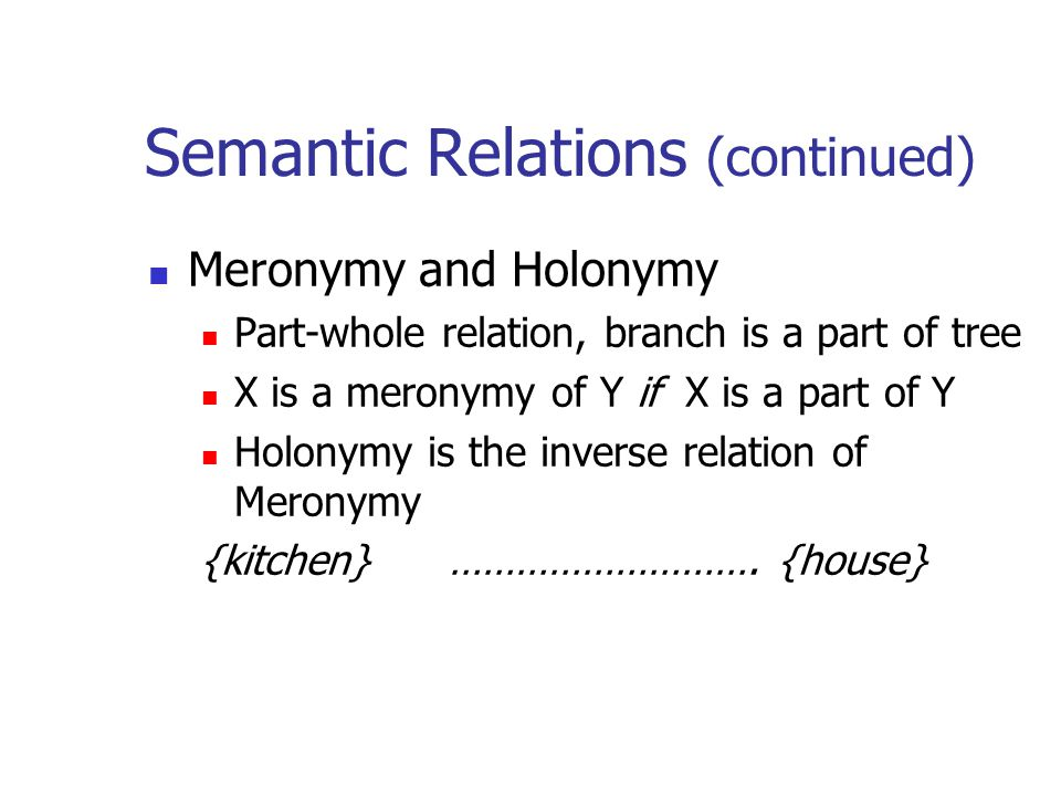 Semantic Relations (continued) Meronymy and Holonymy Part-whole relation, branch is a part of tree X is a meronymy of Y if X is a part of Y Holonymy i