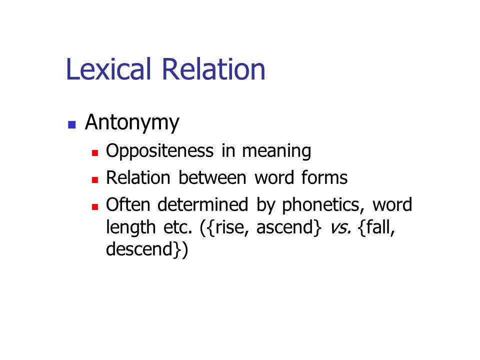Lexical Relation Antonymy Oppositeness in meaning Relation between word forms Often determined by phonetics, word length etc.