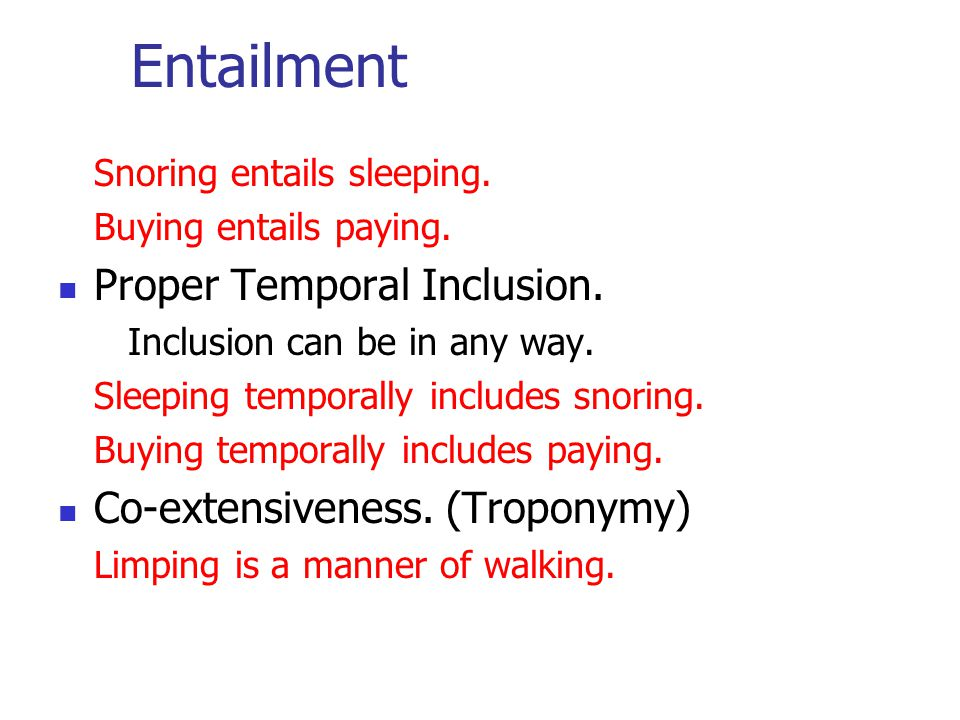 Entailment Snoring entails sleeping. Buying entails paying. Proper Temporal Inclusion. Inclusion can be in any way. Sleeping temporally includes snori