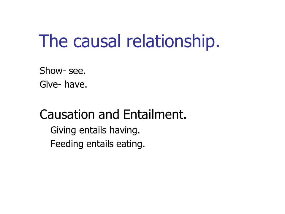 The causal relationship. Show- see. Give- have. Causation and Entailment.