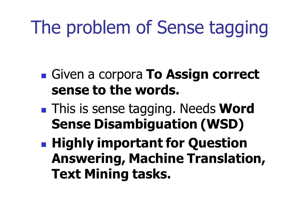 The problem of Sense tagging Given a corpora To Assign correct sense to the words. This is sense tagging. Needs Word Sense Disambiguation (WSD) Highly
