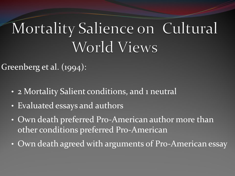 Greenberg et al. (1994): 2 Mortality Salient conditions, and 1 neutral Evaluated essays and authors Own death preferred Pro-American author more than