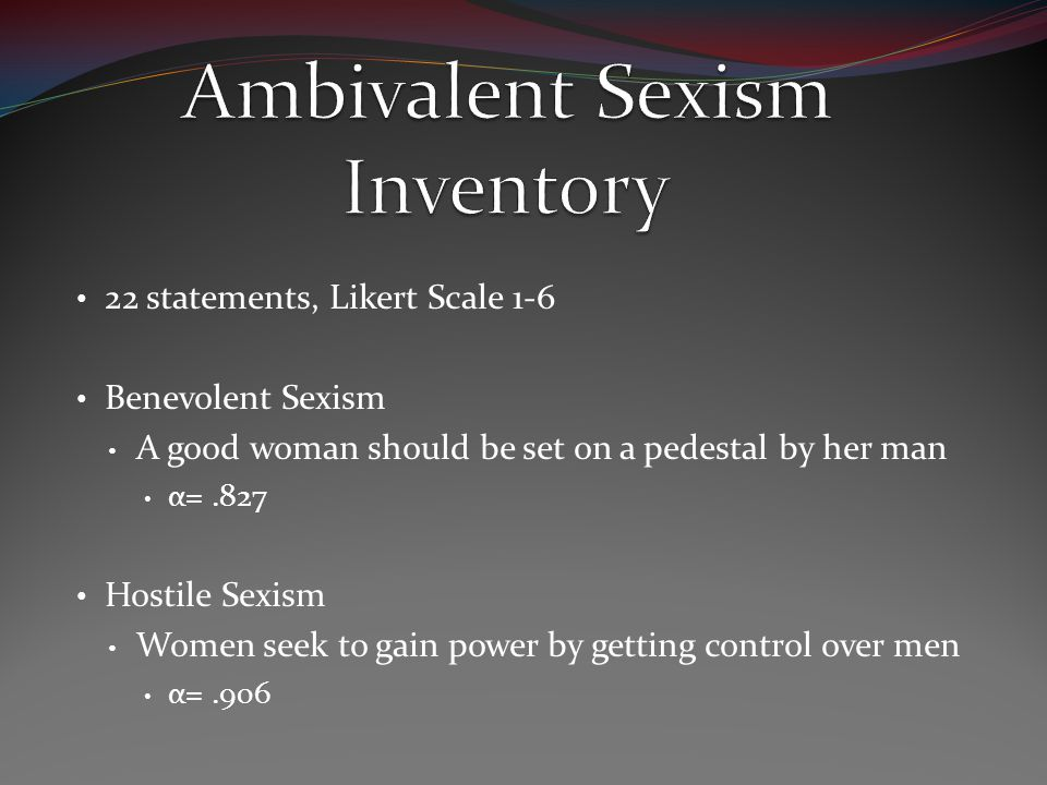 22 statements, Likert Scale 1-6 Benevolent Sexism A good woman should be set on a pedestal by her man α=.827 Hostile Sexism Women seek to gain power by getting control over men α=.906