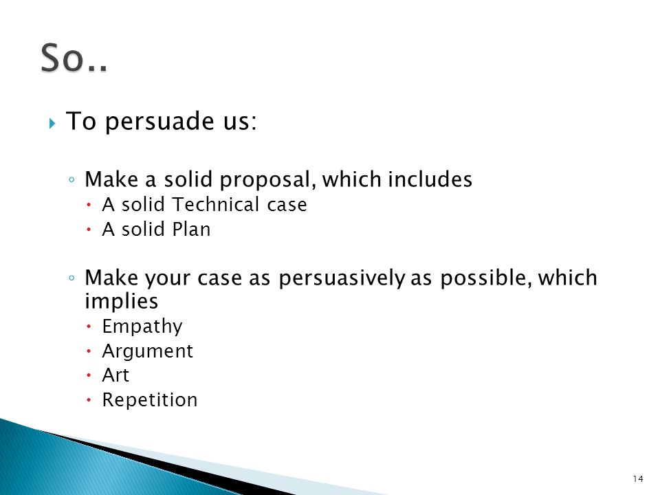  To persuade us: ◦ Make a solid proposal, which includes  A solid Technical case  A solid Plan ◦ Make your case as persuasively as possible, which implies  Empathy  Argument  Art  Repetition 14