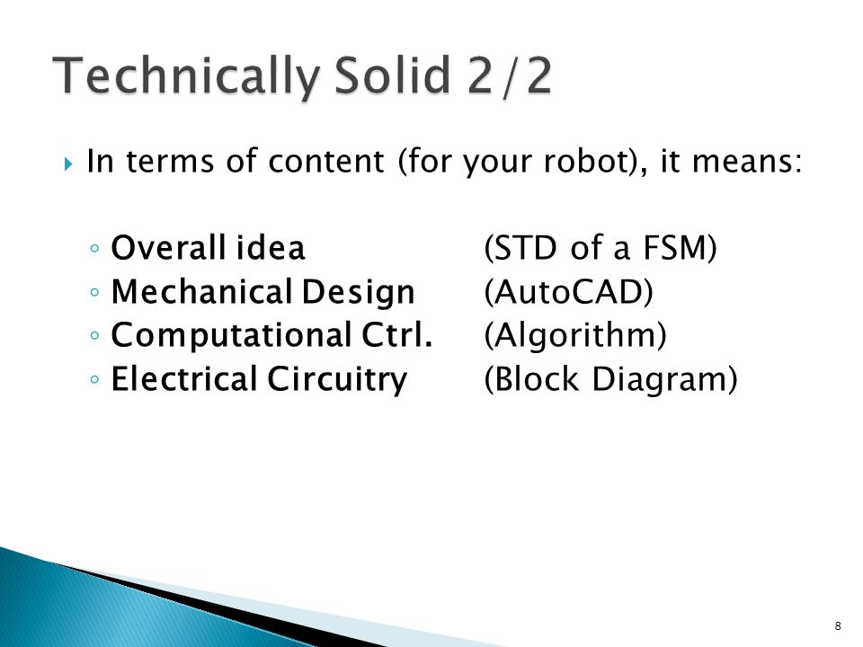  In terms of content (for your robot), it means: ◦ Overall idea(STD of a FSM) ◦ Mechanical Design(AutoCAD) ◦ Computational Ctrl.(Algorithm) ◦ Electrical Circuitry(Block Diagram) 8