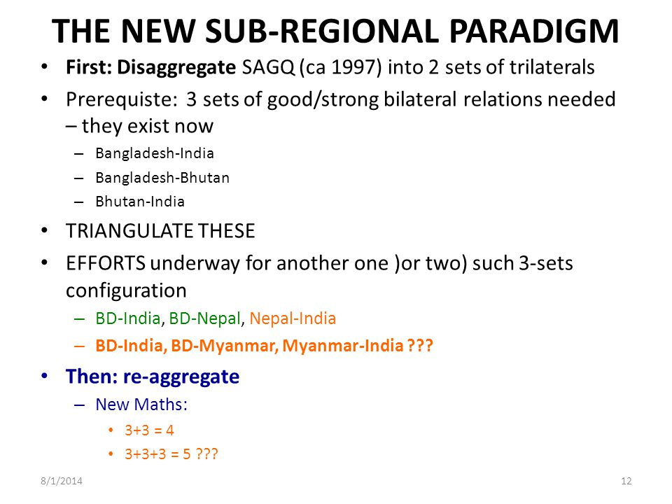 THE NEW SUB-REGIONAL PARADIGM First: Disaggregate SAGQ (ca 1997) into 2 sets of trilaterals Prerequiste: 3 sets of good/strong bilateral relations needed – they exist now – Bangladesh-India – Bangladesh-Bhutan – Bhutan-India TRIANGULATE THESE EFFORTS underway for another one )or two) such 3-sets configuration – BD-India, BD-Nepal, Nepal-India – BD-India, BD-Myanmar, Myanmar-India .