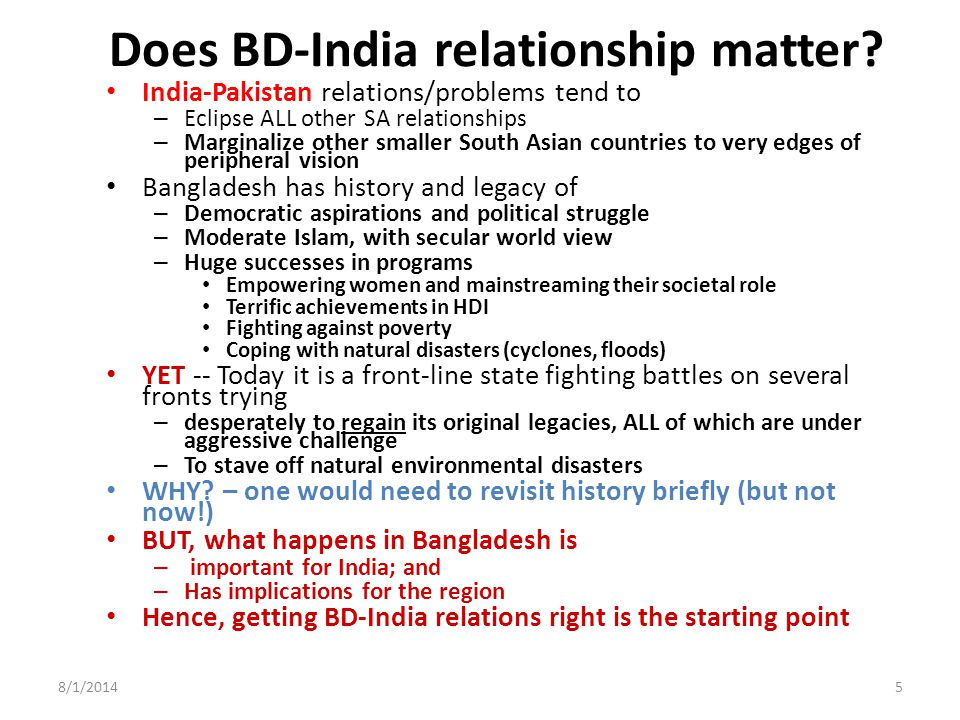 Bangladesh-India relations: The problems Problem of security perceptions – Problems of cross-border insurgency Problems of shared waterways Problems of unresolved borders and enclaves Problems of massive trade imbalance Political relations complicated by party affiliations (in Bangladesh mainly, but also in others) The effect of India-Pakistan relations on Bangladesh SO, given the visceral animosity that has plagued most bilateral relations in the SAARC region, HOW did Bangladesh and India manage their own relations so remarkably well in recent years??.