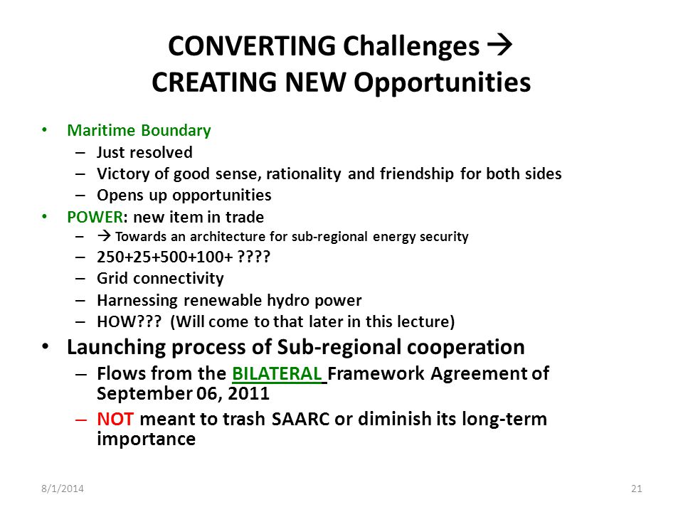 CONVERTING Challenges  CREATING NEW Opportunities Maritime Boundary – Just resolved – Victory of good sense, rationality and friendship for both sides – Opens up opportunities POWER: new item in trade –  Towards an architecture for sub-regional energy security – 250+25+500+100+ .