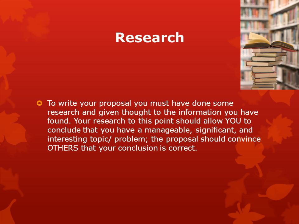 Research  To write your proposal you must have done some research and given thought to the information you have found.
