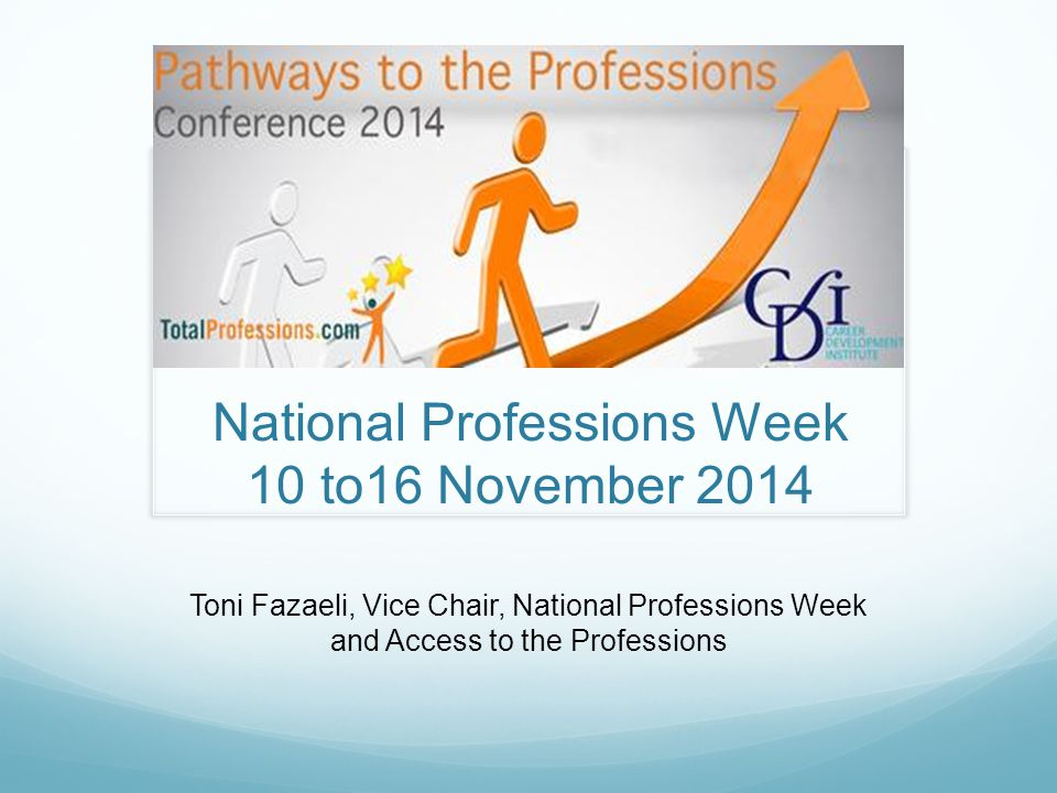 National Professions Week 10 to16 November 2014 Toni Fazaeli, Vice Chair, National Professions Week and Access to the Professions