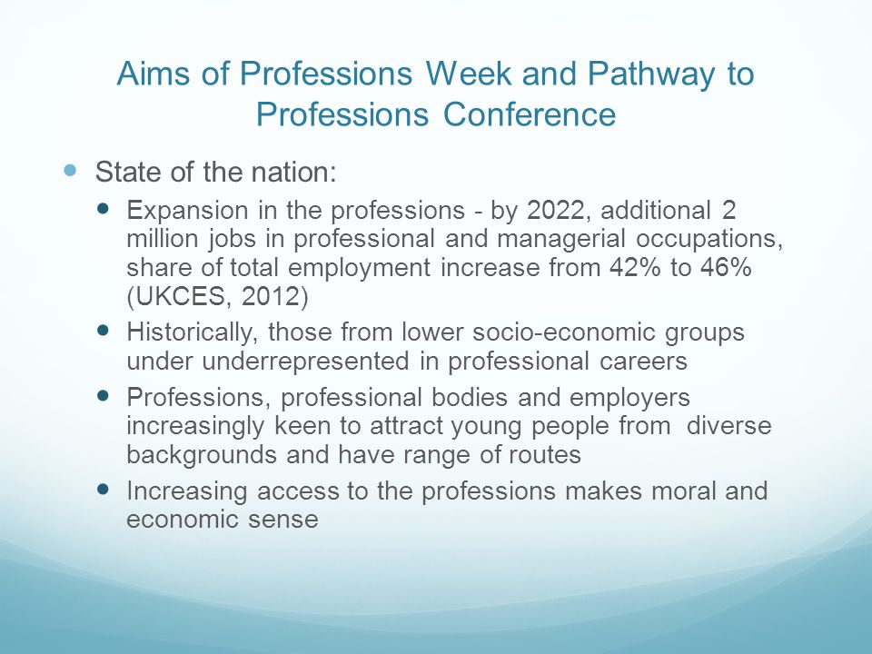 Aims of Professions Week and Pathway to Professions Conference State of the nation: Expansion in the professions - by 2022, additional 2 million jobs in professional and managerial occupations, share of total employment increase from 42% to 46% (UKCES, 2012) Historically, those from lower socio-economic groups under underrepresented in professional careers Professions, professional bodies and employers increasingly keen to attract young people from diverse backgrounds and have range of routes Increasing access to the professions makes moral and economic sense