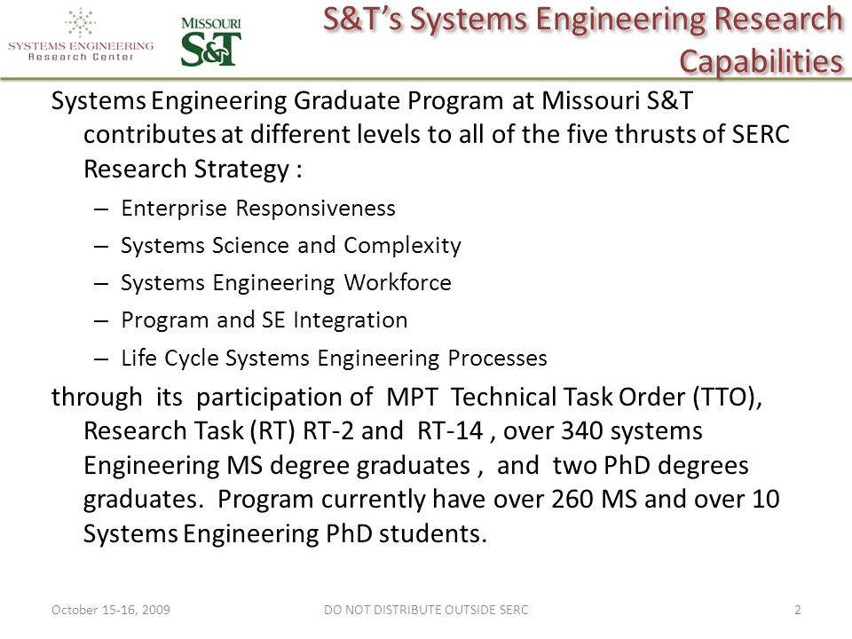 S&T's Systems Engineering Research Capabilities Systems Engineering Graduate Program at Missouri S&T contributes at different levels to all of the five thrusts of SERC Research Strategy : – Enterprise Responsiveness – Systems Science and Complexity – Systems Engineering Workforce – Program and SE Integration – Life Cycle Systems Engineering Processes through its participation of MPT Technical Task Order (TTO), Research Task (RT) RT-2 and RT-14, over 340 systems Engineering MS degree graduates, and two PhD degrees graduates.