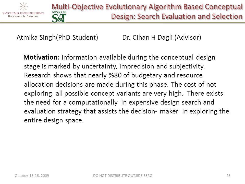 Multi-Objective Evolutionary Algorithm Based Conceptual Design: Search Evaluation and Selection October 15-16, 200923DO NOT DISTRIBUTE OUTSIDE SERC Atmika Singh(PhD Student) Dr.