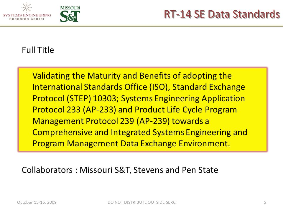 RT-14 SE Data Standards Validating the Maturity and Benefits of adopting the International Standards Office (ISO), Standard Exchange Protocol (STEP) 10303; Systems Engineering Application Protocol 233 (AP-233) and Product Life Cycle Program Management Protocol 239 (AP-239) towards a Comprehensive and Integrated Systems Engineering and Program Management Data Exchange Environment.