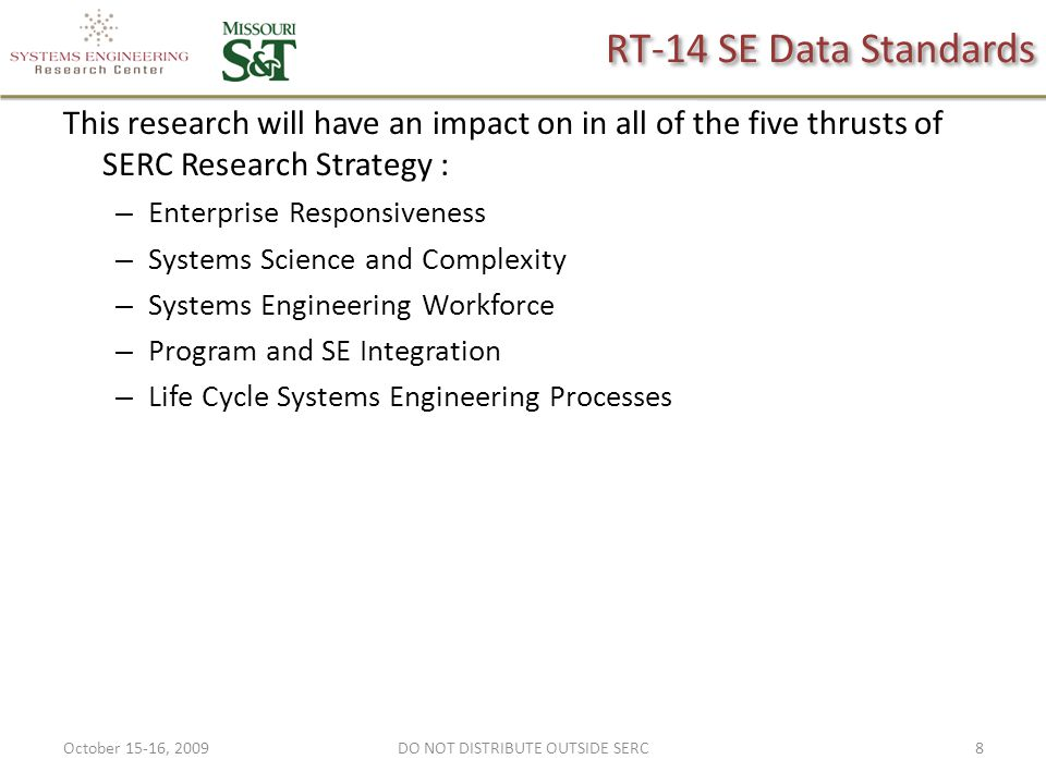 RT-14 SE Data Standards This research will have an impact on in all of the five thrusts of SERC Research Strategy : – Enterprise Responsiveness – Systems Science and Complexity – Systems Engineering Workforce – Program and SE Integration – Life Cycle Systems Engineering Processes October 15-16, 20098DO NOT DISTRIBUTE OUTSIDE SERC