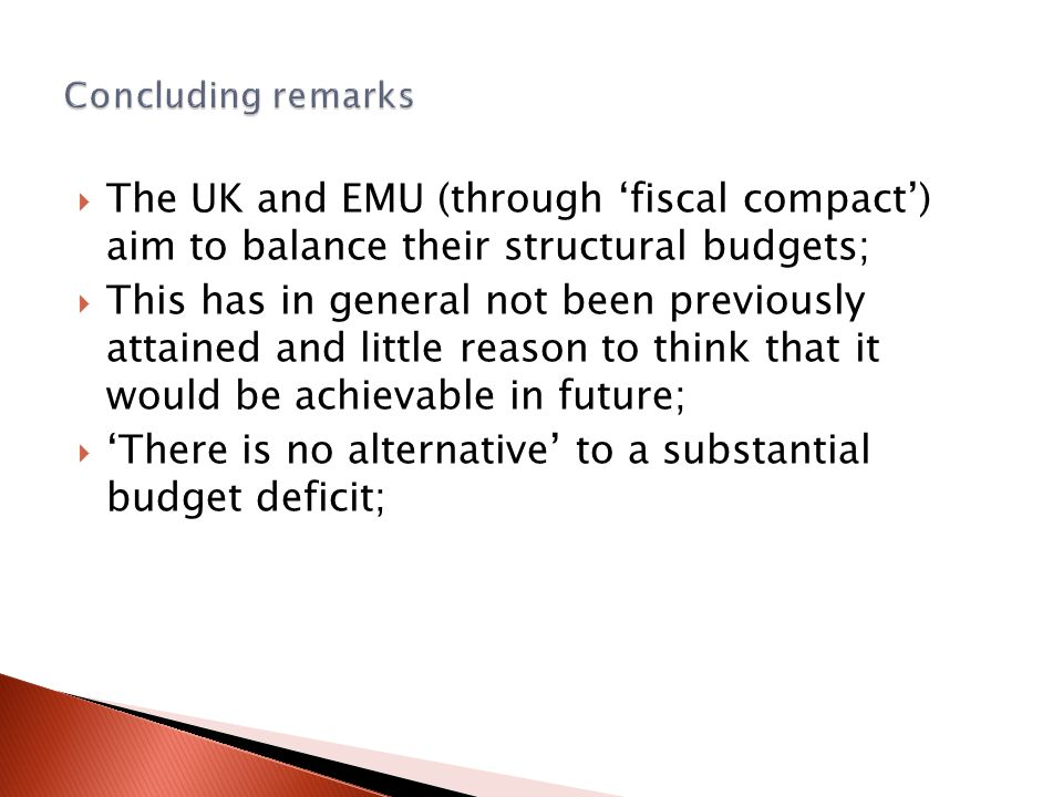  The UK and EMU (through 'fiscal compact') aim to balance their structural budgets;  This has in general not been previously attained and little reason to think that it would be achievable in future;  'There is no alternative' to a substantial budget deficit;