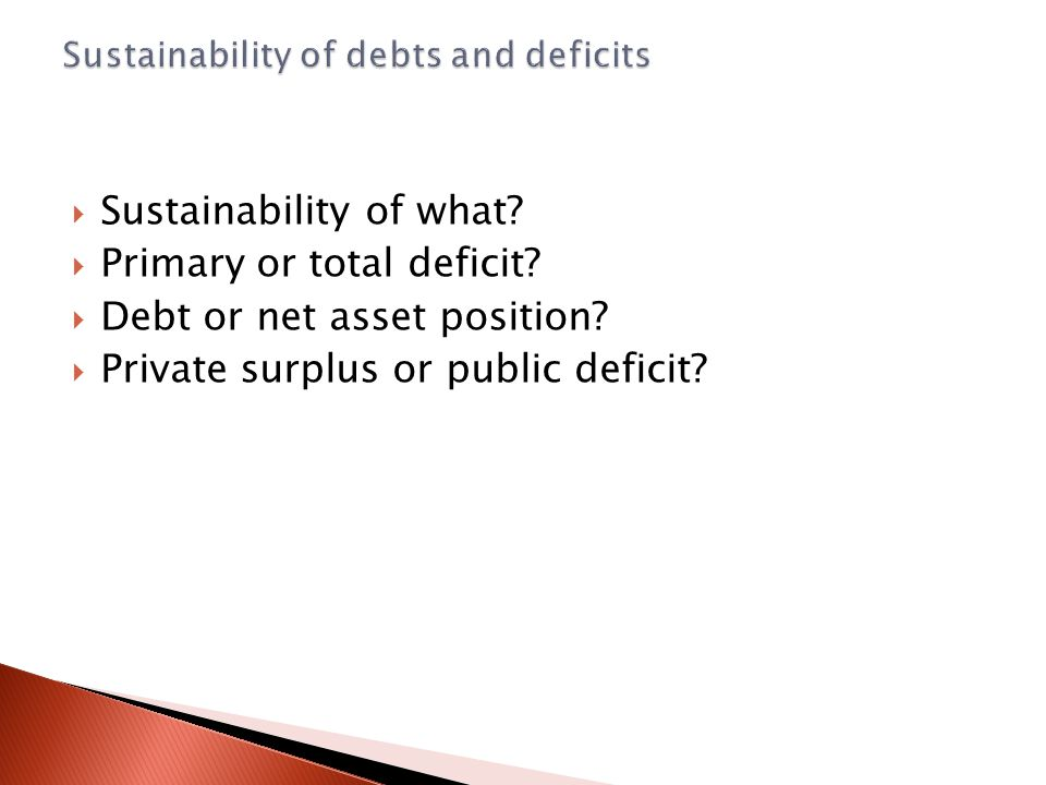  Sustainability of what?  Primary or total deficit?  Debt or net asset position?  Private surplus or public deficit?