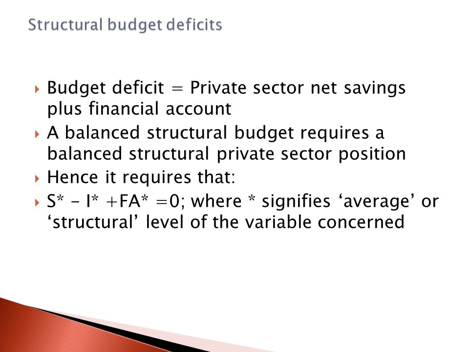  Budget deficit = Private sector net savings plus financial account  A balanced structural budget requires a balanced structural private sector position  Hence it requires that:  S* - I* +FA* =0; where * signifies 'average' or 'structural' level of the variable concerned