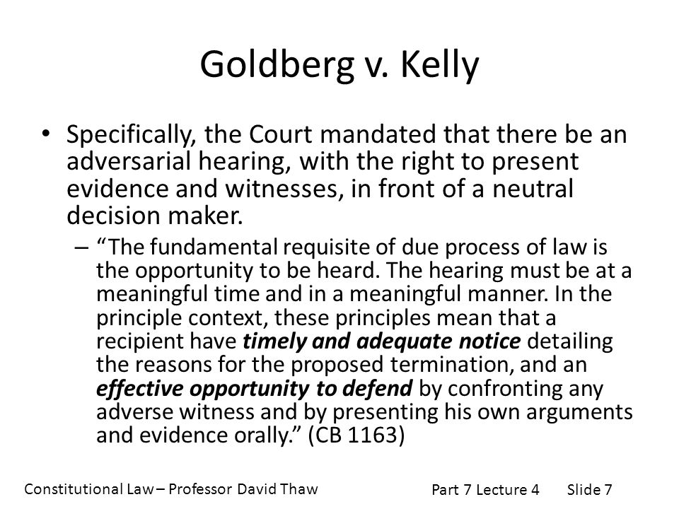 Constitutional Law – Professor David Thaw Part 7 Lecture 4Slide 7 Goldberg v. Kelly Specifically, the Court mandated that there be an adversarial hear