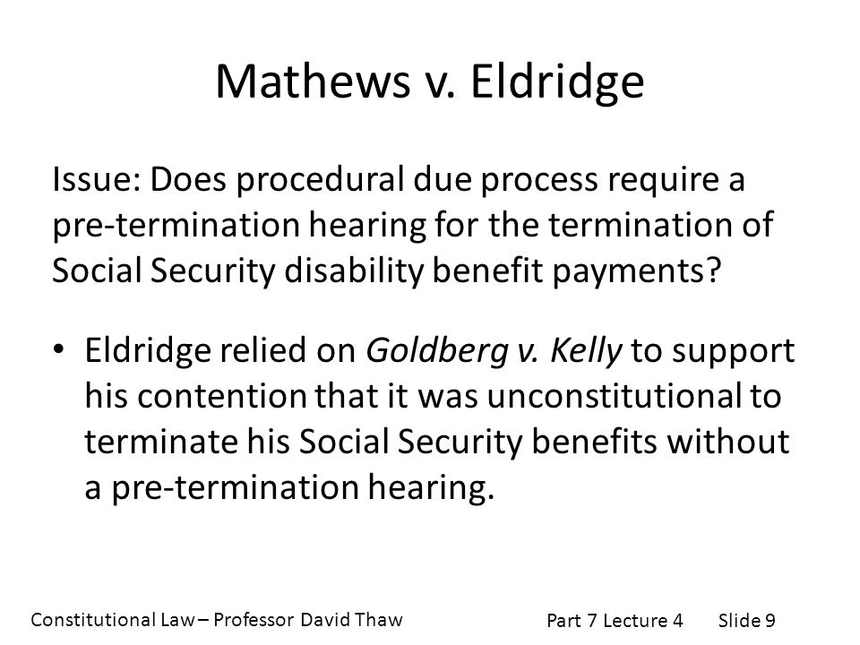 Constitutional Law – Professor David Thaw Part 7 Lecture 4Slide 9 Mathews v. Eldridge Issue: Does procedural due process require a pre-termination hea