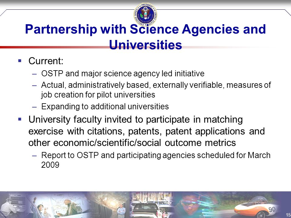Partnership with Science Agencies and Universities  Current: –OSTP and major science agency led initiative –Actual, administratively based, externally verifiable, measures of job creation for pilot universities –Expanding to additional universities  University faculty invited to participate in matching exercise with citations, patents, patent applications and other economic/scientific/social outcome metrics –Report to OSTP and participating agencies scheduled for March 2009 15