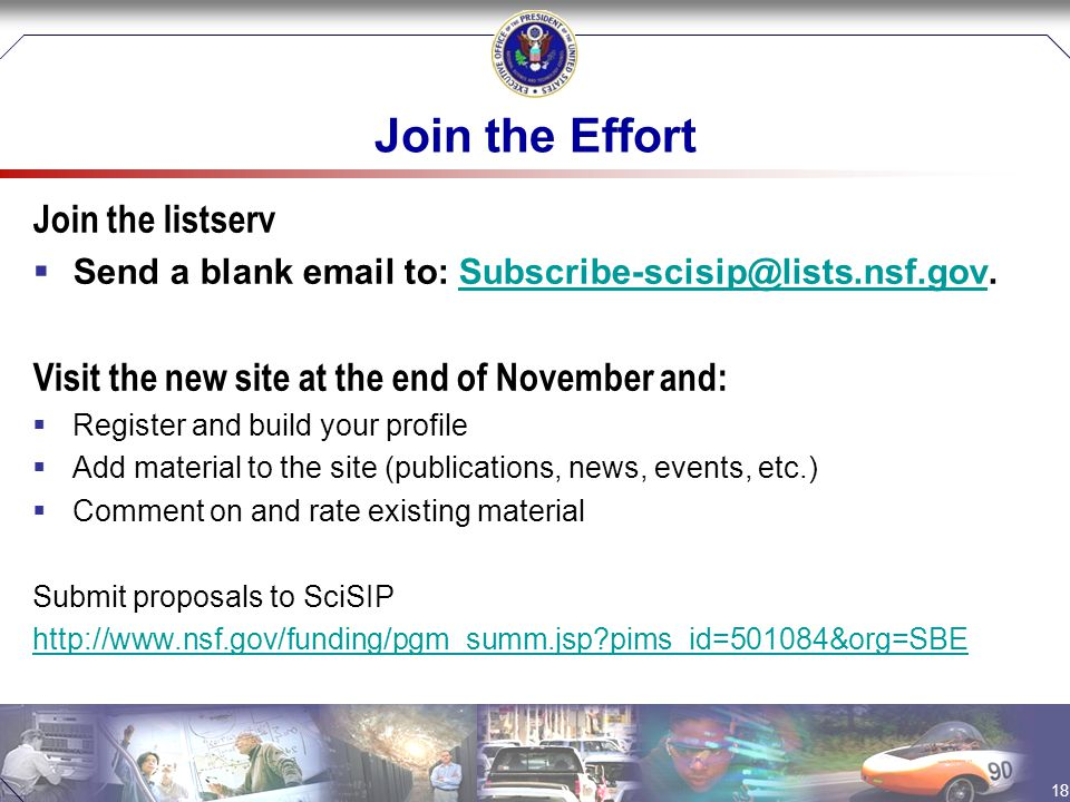 Join the Effort Join the listserv  Send a blank email to: Subscribe-scisip@lists.nsf.gov.Subscribe-scisip@lists.nsf.gov Visit the new site at the end of November and:  Register and build your profile  Add material to the site (publications, news, events, etc.)  Comment on and rate existing material Submit proposals to SciSIP http://www.nsf.gov/funding/pgm_summ.jsp pims_id=501084&org=SBE 18
