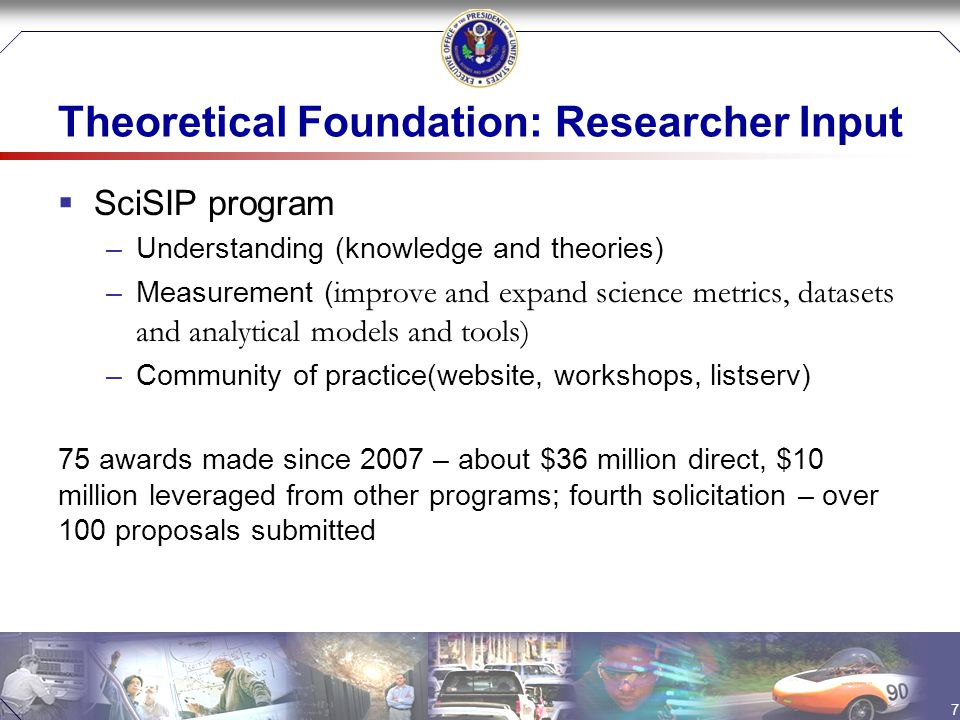 Theoretical Foundation: Researcher Input  SciSIP program –Understanding (knowledge and theories) –Measurement ( improve and expand science metrics, datasets and analytical models and tools) –Community of practice(website, workshops, listserv) 75 awards made since 2007 – about $36 million direct, $10 million leveraged from other programs; fourth solicitation – over 100 proposals submitted 7