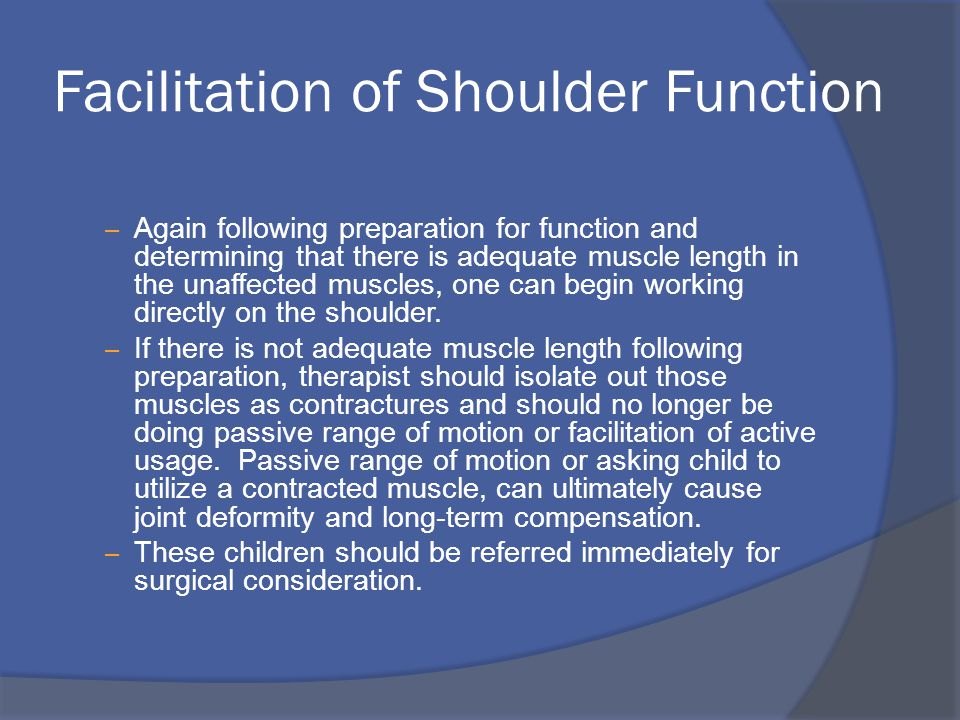 Facilitation of Shoulder Function – Again following preparation for function and determining that there is adequate muscle length in the unaffected muscles, one can begin working directly on the shoulder.
