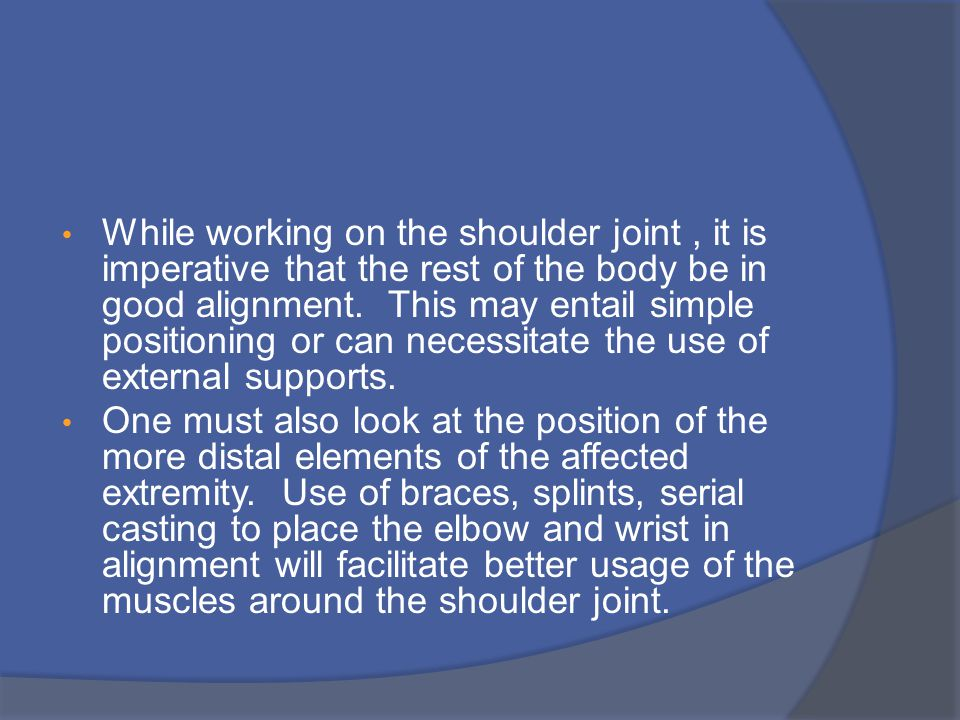 While working on the shoulder joint, it is imperative that the rest of the body be in good alignment.