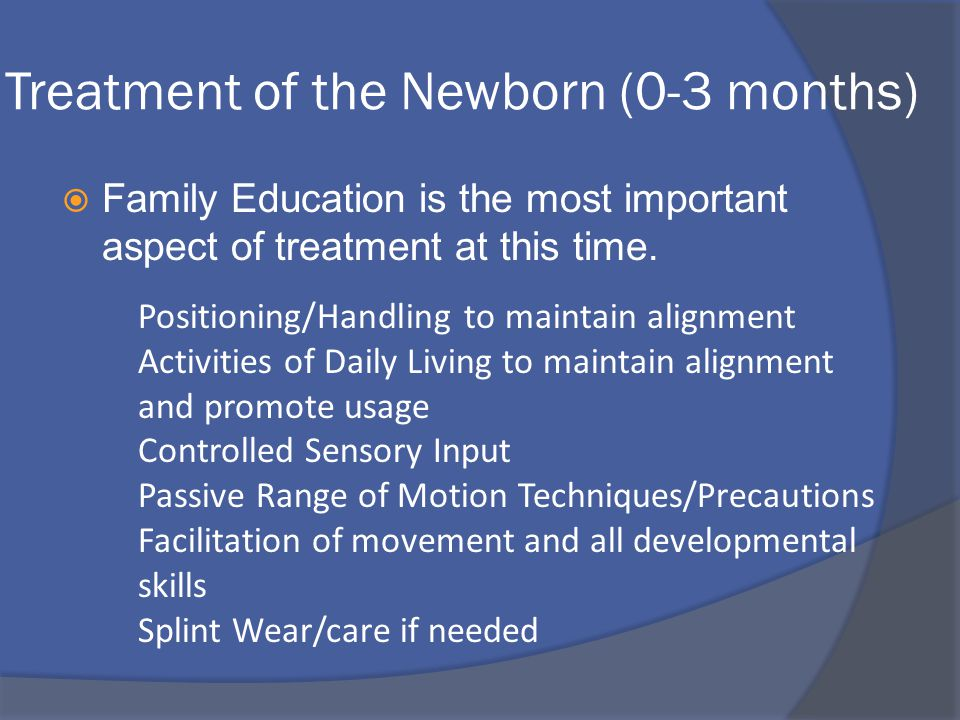 Treatment Goals  Focus of treatment throughout childhood beginning at newborn: ALIGNMENT, ALIGNMENT, ALIGNMENT  preserve joint integrity in the face of muscle imbalances maintain PROM facilitate AROM ****need to have a clear understanding of upper extremity skill acquisition month by month****
