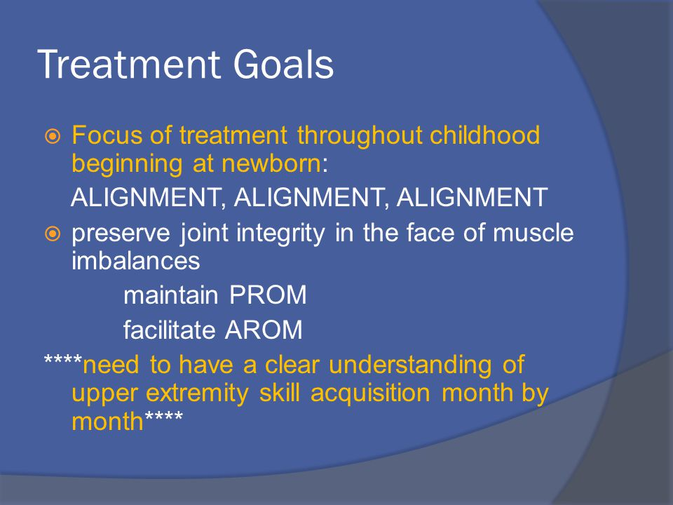 Treatment Goals  Focus of treatment throughout childhood beginning at newborn: ALIGNMENT, ALIGNMENT, ALIGNMENT  preserve joint integrity in the face of muscle imbalances maintain PROM facilitate AROM ****need to have a clear understanding of upper extremity skill acquisition month by month****