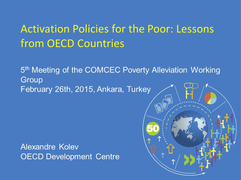 5 th Meeting of the COMCEC Poverty Alleviation Working Group February 26th, 2015, Ankara, Turkey Activation Policies for the Poor: Lessons from OECD Countries Alexandre Kolev OECD Development Centre