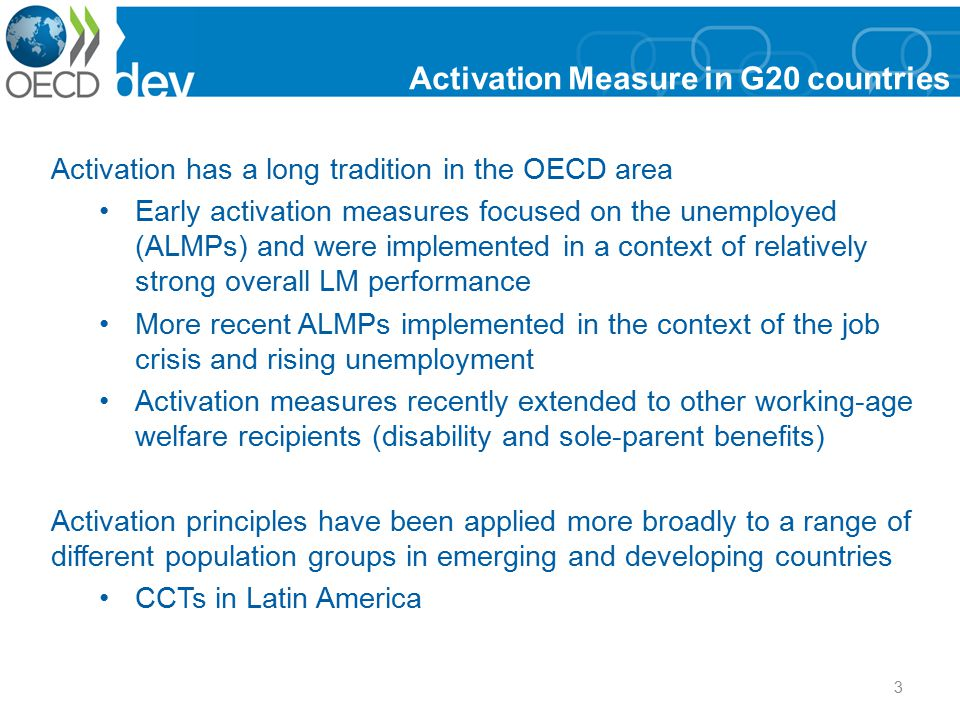 3 Activation Measure in G20 countries Activation has a long tradition in the OECD area Early activation measures focused on the unemployed (ALMPs) and were implemented in a context of relatively strong overall LM performance More recent ALMPs implemented in the context of the job crisis and rising unemployment Activation measures recently extended to other working-age welfare recipients (disability and sole-parent benefits) Activation principles have been applied more broadly to a range of different population groups in emerging and developing countries CCTs in Latin America