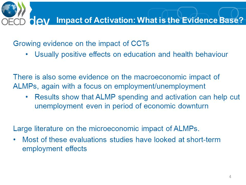 Impact of ALMPs – by Types InterventionSummary of impactComments Employment servicesGenerally positive, with low costs, in developed and transition countries Best when economy good Little evidence for developing countries Training for unemployedPositive impacts on employment (but not earnings) in developed countries Positive on both in transition countries Links to workplace helps Women benefit more than men Benefits appear to increase over time Training for mass layoffsUsually no positive impacts (though some exceptions) Little evidence for transition and developing countries Training for youthLittle impacts in developed countries Positive impacts in Latin America Earlier interventions more effective Success requires comprehensive and costly packages of services