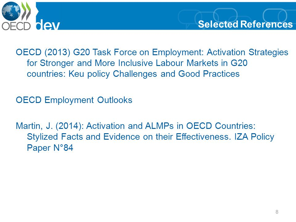 8 Selected References OECD (2013) G20 Task Force on Employment: Activation Strategies for Stronger and More Inclusive Labour Markets in G20 countries: Keu policy Challenges and Good Practices OECD Employment Outlooks Martin, J.